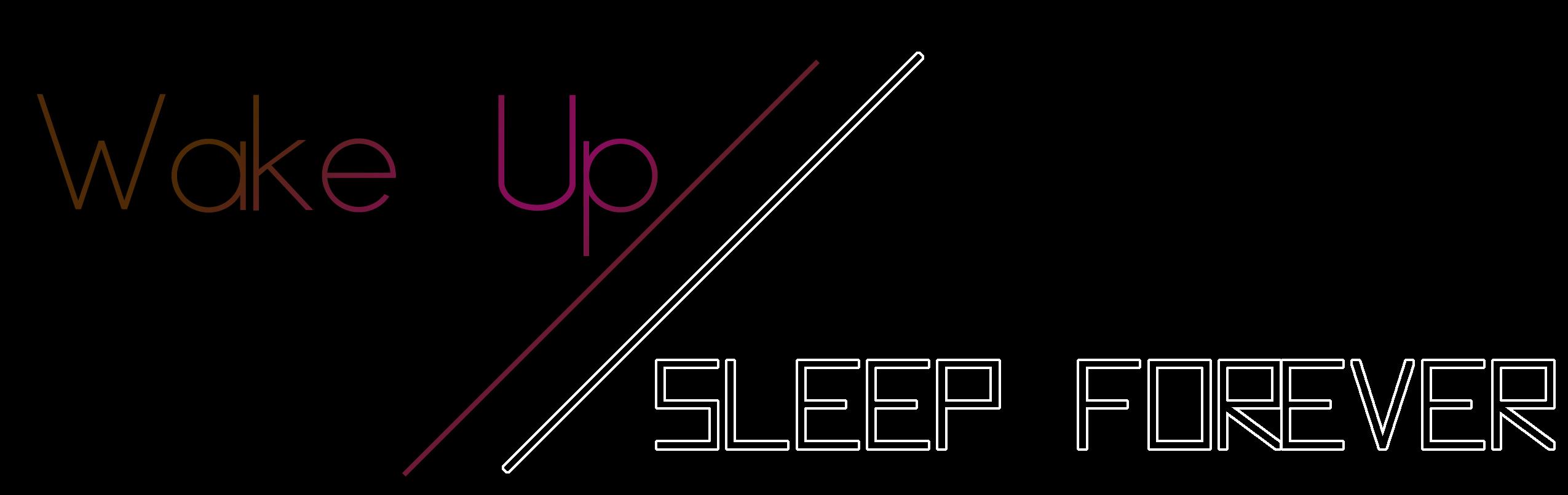 Wake Up // Sleep Forever