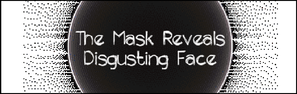 The Mask Reveals Disgusting Face