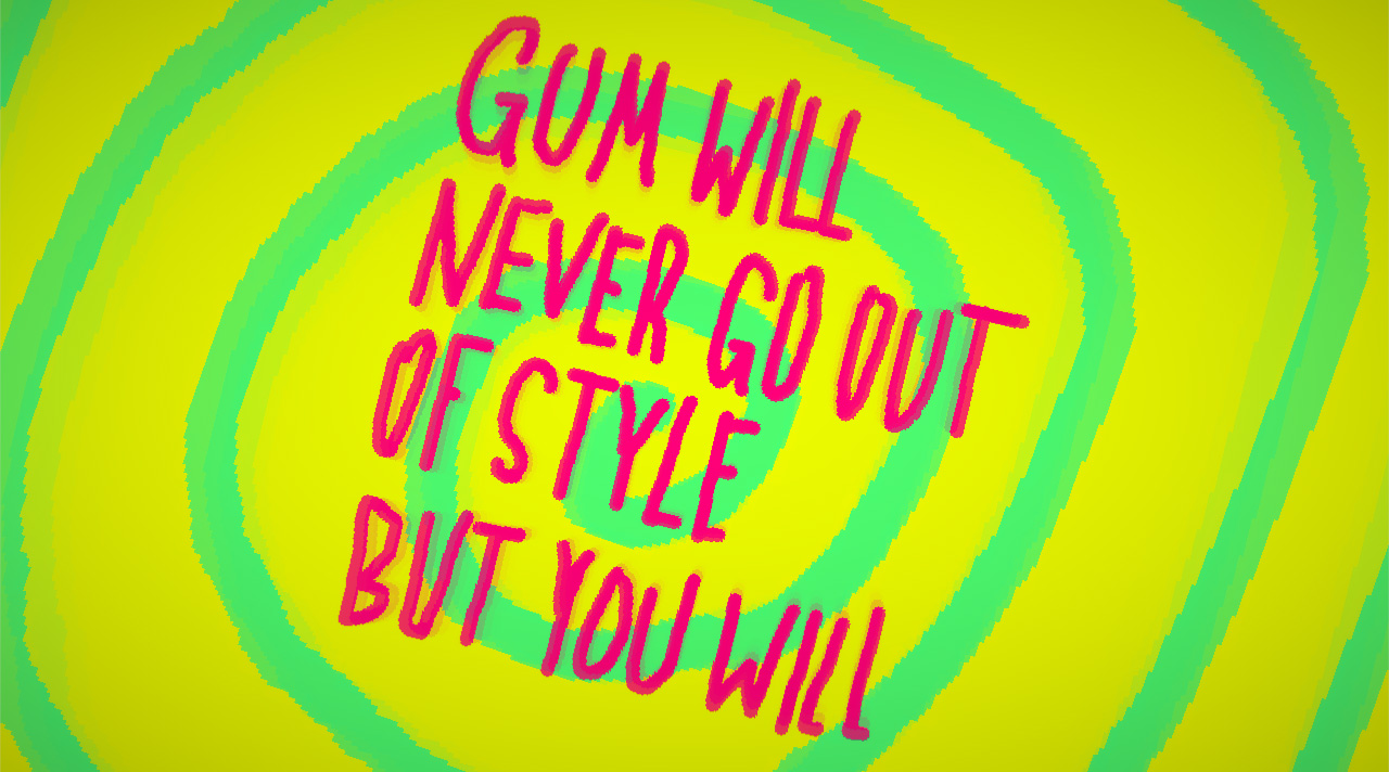 GUM WILL NEVER GO OUT OF STYLE BUT YOU WILL