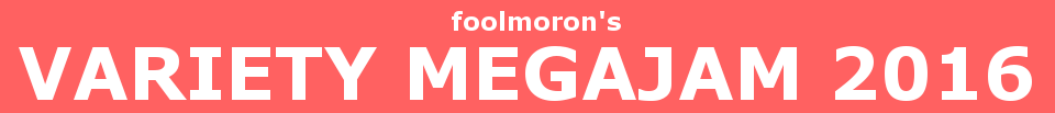 foolmoron's Variety MEGAJAM 2016!