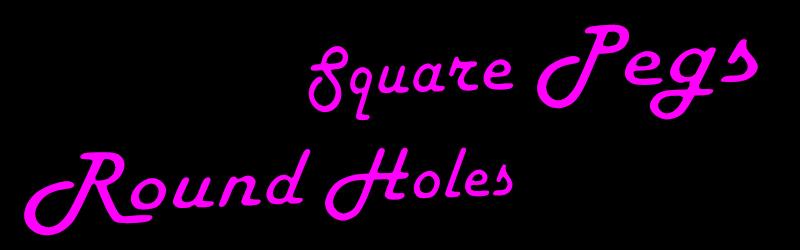 Square Pegs Round Holes